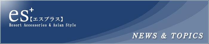 NEWS&TOPICS/天然石アクセサリー&リゾートファッション雑貨の通販 es-plus(エスプラス)